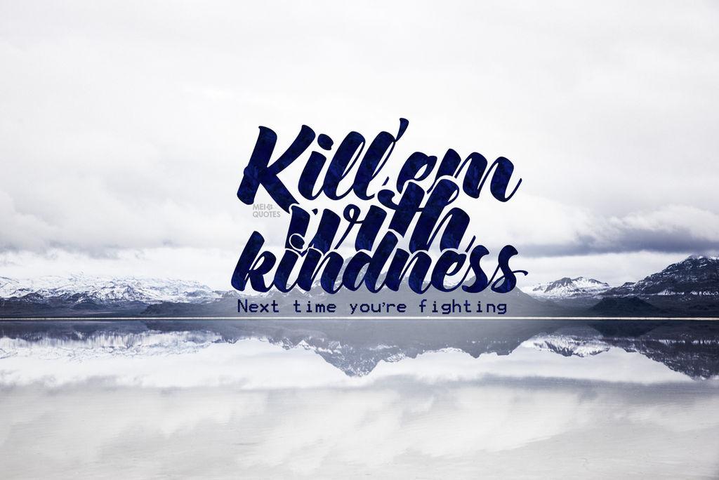 Kill'Em With Kindness by whynotlinnie