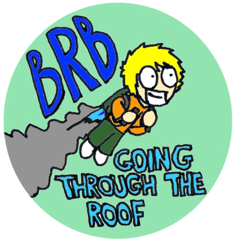 Brb Going Through The Roof By Timsplosion On Deviantart