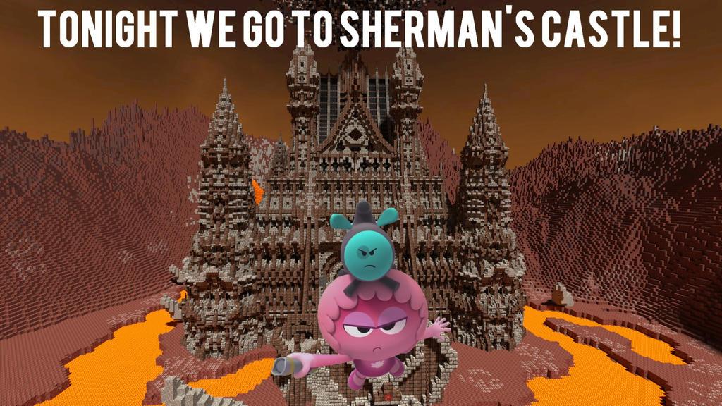 Tonight we go to Sherman's Castle! (Reupload) by ShermanShermanXFive