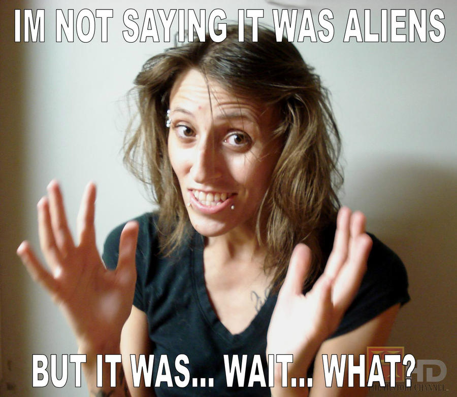 I M Not Saying It Was Aliens By Disfordelirium On: I'm Not Saying It Was Aliens By RebelATS On DeviantArt