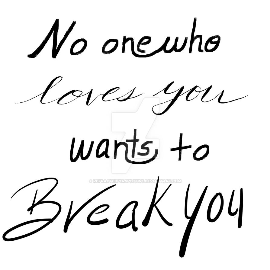 No One Who Loves You Wants to Break You by refractedperspective