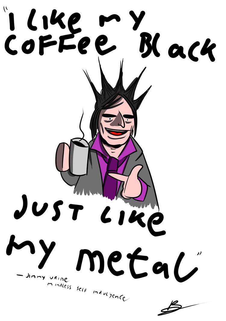 i like my coffee black just like my metal!