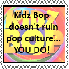 BAWW!! KIDZ BOP RUIND EVRYTHIN FROM MEH!!!111! by tultsi93