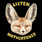 Listen, Motherfoxer