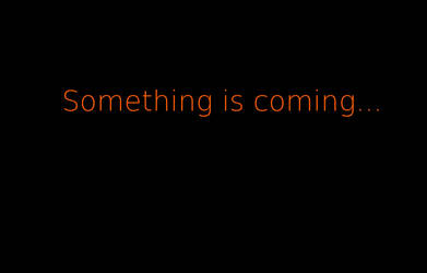 Somehting is coming...