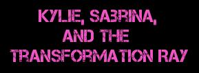 Kylie, Sabrina, And The Transformation Ray (PDF) by blueberryjanelle