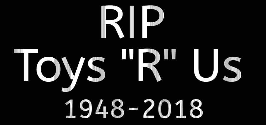 RIP Toys R Us 1948-2018