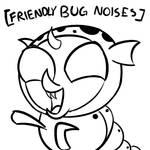 [Friendly Bug Noises]