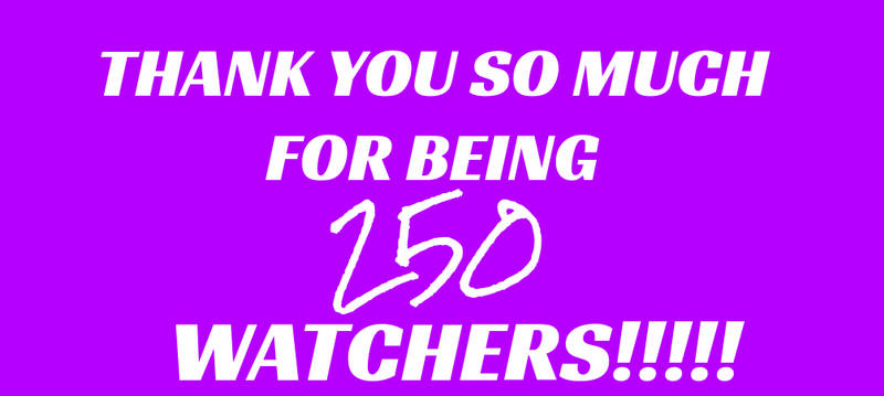 THANK YOU SO MUCH FOR BEING 250 WATCHERS!!!!!