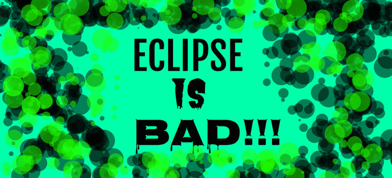 ECLIPSE IS BAD!!!
