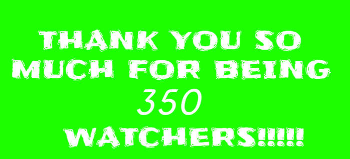 THANK YOU SO MUCH FOR BEING 350 WATCHERS!!!!!