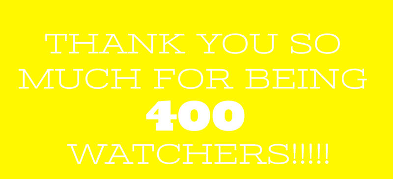 THANK YOU SO MUCH FOR BEING 400 WATCHERS!!!!!