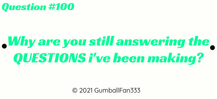 Question #100: Why you're answering my QUESTIONS?