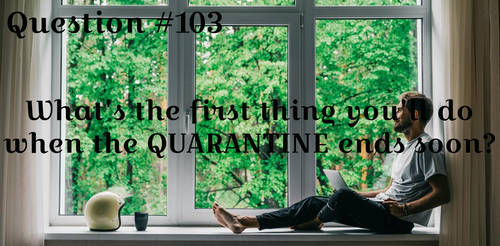 Question #103:What you're gonna doafterQuarantine?