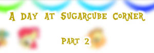 A Day At Sugarcube Corner, Part 2