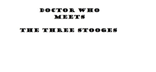The Three Stooges Meets Doctor Who Draft 1