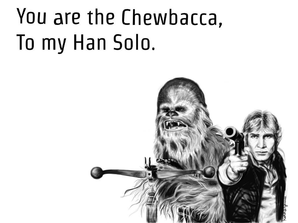 You are the Chewbacca, To my Han Solo. by Kyowell