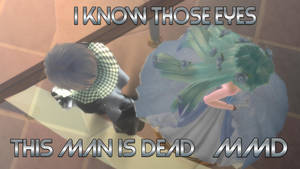 I Know Those eyes/this man is dead (MMD DL)