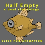 Half Empty: A Dead Fish Eulogy by CourageousTurnip