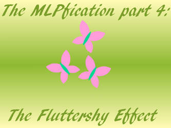 The MLPfication part 4: The Fluttershy Effect by thriller54321