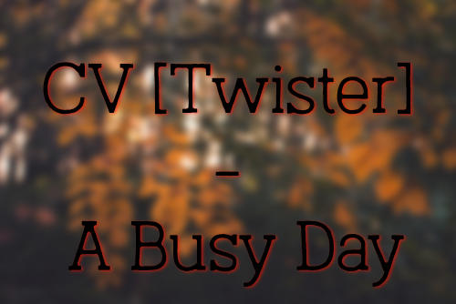 CV [Twister] - A Busy Day.