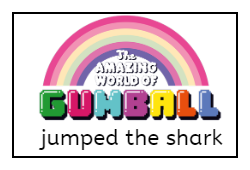 The Amazing world of Gumball jumped the shark