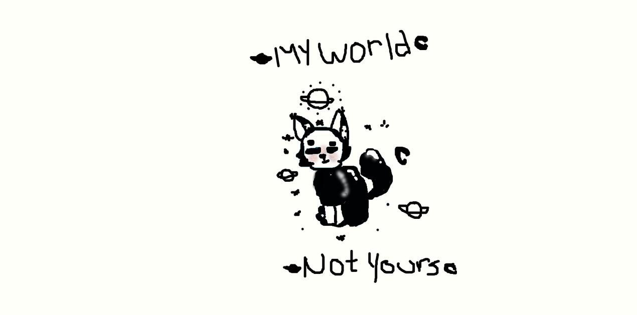 My World, Not Yours by splashkittyartist11