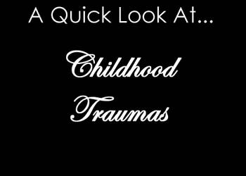A Quick Look at childhood traumas
