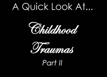 A Quick Look at Childhood Traumas - Part 2