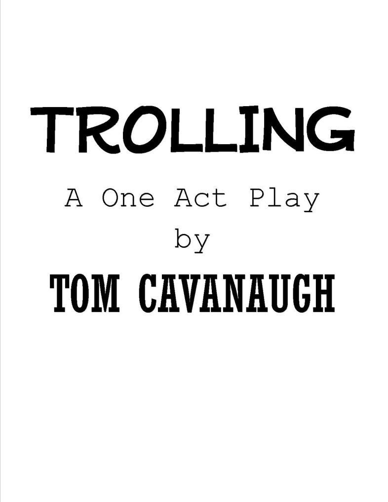 TROLLING - A ONE ACT PLAY by TOM CAVANAUGH by TOMCAVANAUGH