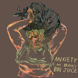 anxiety is my brains bin juice by boobookittyfuck