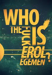 Who The Fuck is Erol Egemen ? by enzocavalli