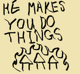sign 3: HE MAKES YOU DO THINGS by MrSmartusername