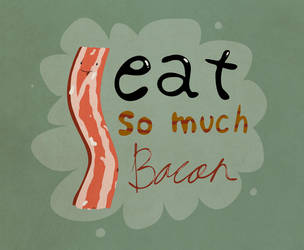 I eat so much BACON by OzMa0