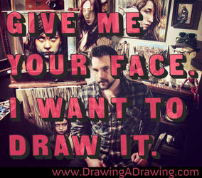 Give Me Your Face. I Want to Draw It. by MichaelShapcott