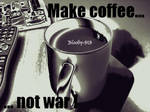 Make Coffee... Not War by Bloody-sts