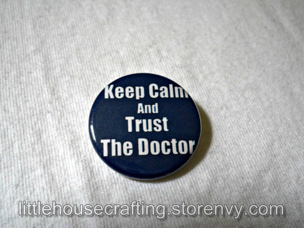 Keep Calm and Trust the Doctor 1.25 pinback button by LittleHouseCrafting