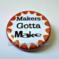 Makers Gotta Make 1.25 inch pinback button by LittleHouseCrafting
