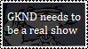 GKND needs to be a real show stamp by boogeyboy1