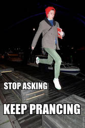 Stop Asking, Keep Prancing by tacotheshark