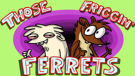 Those Friggin Ferrets - OUR NEW CARTOON by AnimatEd
