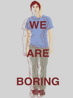 We Are Boring by Joebot-Recreation