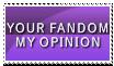 Your Fandom. My Opinion. by Foxxie-Chan