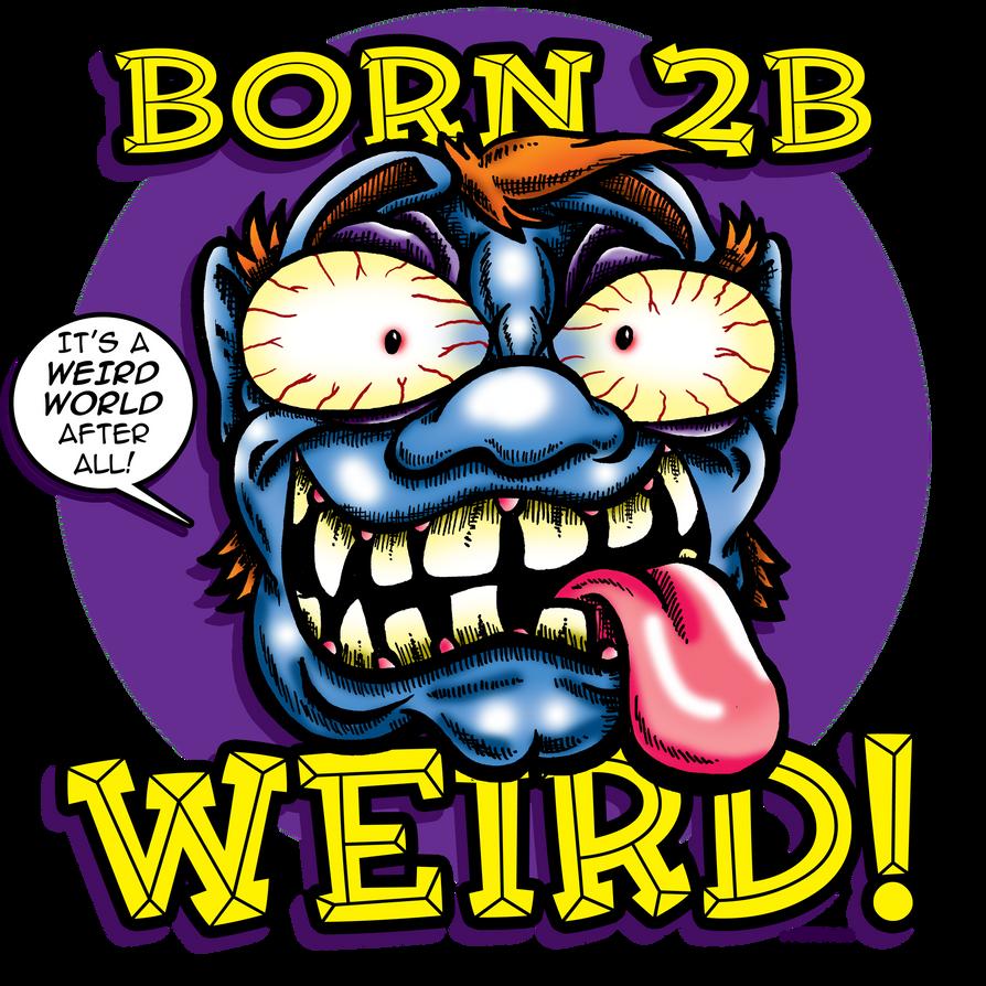 Born 2B Weird by daveweissamericanpop