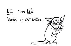 NO I DON'T HAVE A PROBLEM by Octobertiger