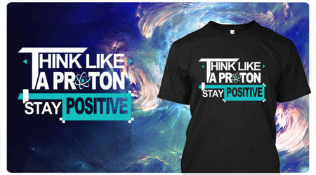 T-SHIRT **Think like a PROTON, stay POSITIVE** by MisterSev7n