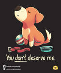 You Don't Deserve Me // Vote it on Qwertee!! by Geekydog
