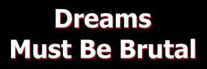 Dreams Must Be Brutal by BrutalDreamer