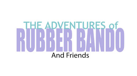 The Adventures of Rubber Bando and Friends Title by yakob94