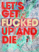 Let's get fucked up and die by fezzonfffire